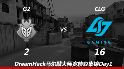 DreamHack马尔默Day1:G2 vs CLG精彩集锦