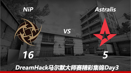 DreamHack马尔默Day3:NiP vs Astralis第一回合精彩集锦