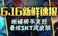 6.16新鲜速报:蜥蜴骑手克烈 最炫SKT风皮肤